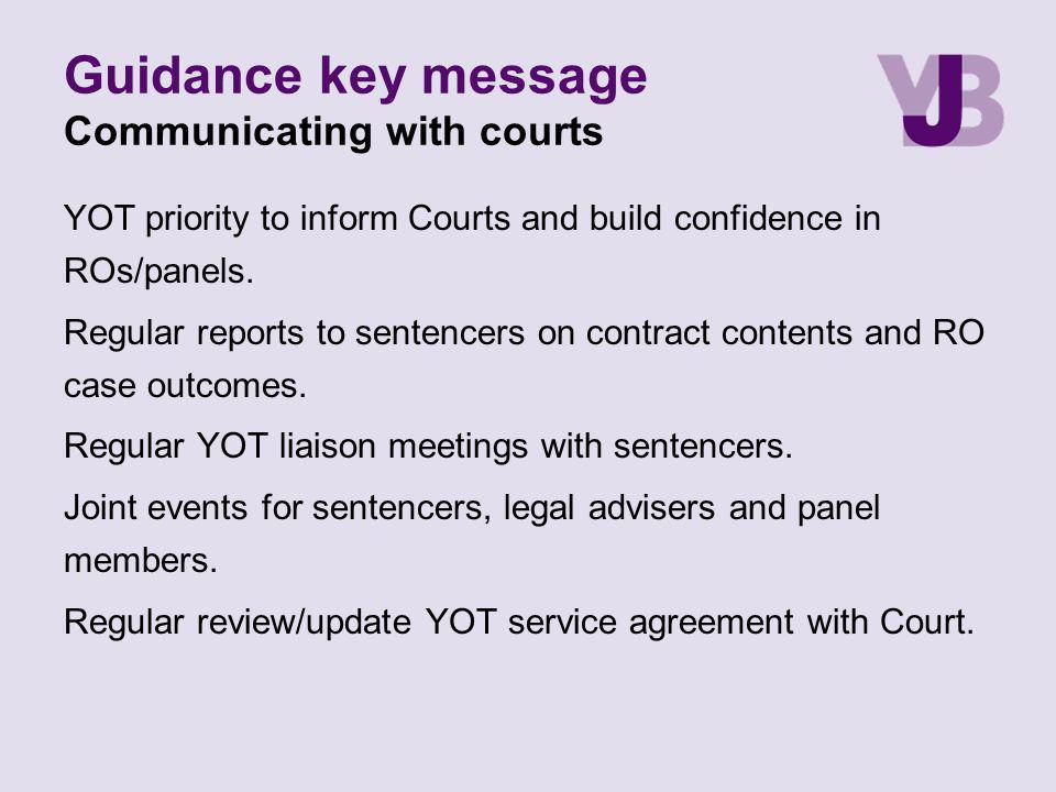 Guidance key message Communicating with courts YOT priority to inform Courts and build confidence in ROs/panels. Regular reports to sentencers on cont