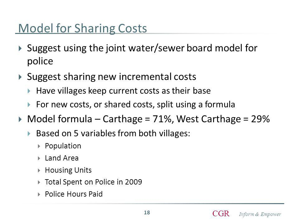 Inform & Empower CGR Model for Sharing Costs  Suggest using the joint water/sewer board model for police  Suggest sharing new incremental costs  Have villages keep current costs as their base  For new costs, or shared costs, split using a formula  Model formula – Carthage = 71%, West Carthage = 29%  Based on 5 variables from both villages:  Population  Land Area  Housing Units  Total Spent on Police in 2009  Police Hours Paid 18