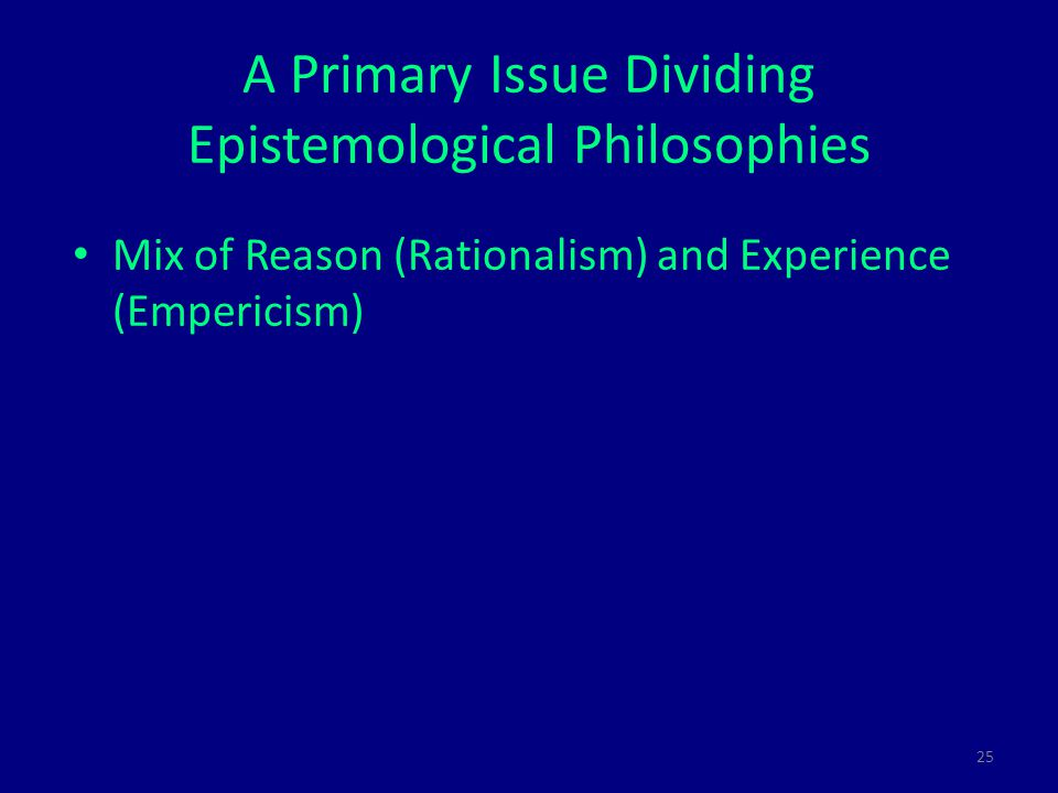 25 A Primary Issue Dividing Epistemological Philosophies Mix of Reason (Rationalism) and Experience (Empericism)‏