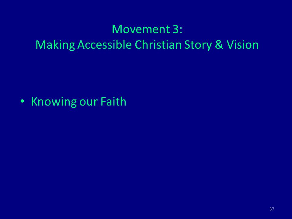 37 Movement 3: Making Accessible Christian Story & Vision Knowing our Faith