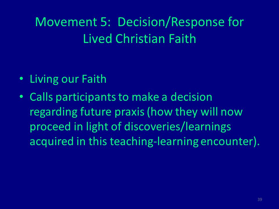 39 Movement 5: Decision/Response for Lived Christian Faith Living our Faith Calls participants to make a decision regarding future praxis (how they will now proceed in light of discoveries/learnings acquired in this teaching-learning encounter).