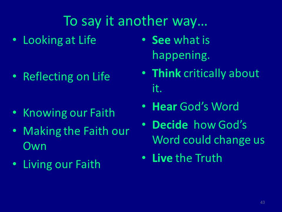 43 To say it another way… Looking at Life Reflecting on Life Knowing our Faith Making the Faith our Own Living our Faith See what is happening.