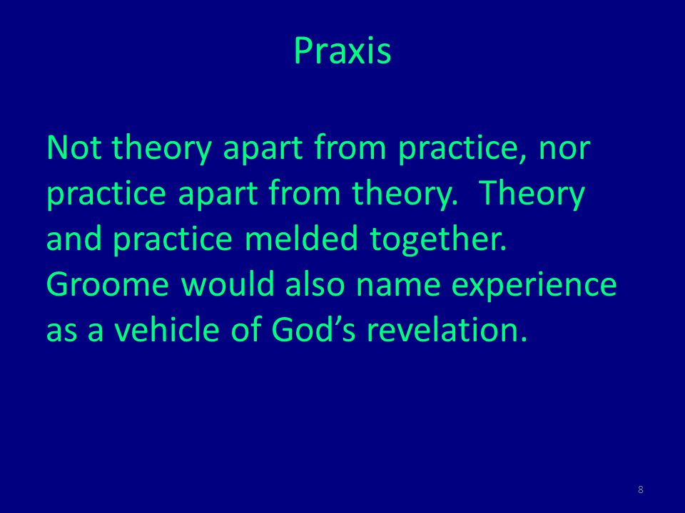8 Praxis Not theory apart from practice, nor practice apart from theory.