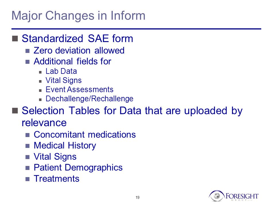 19 Major Changes in Inform Standardized SAE form Zero deviation allowed Additional fields for Lab Data Vital Signs Event Assessments Dechallenge/Rechallenge Selection Tables for Data that are uploaded by relevance Concomitant medications Medical History Vital Signs Patient Demographics Treatments