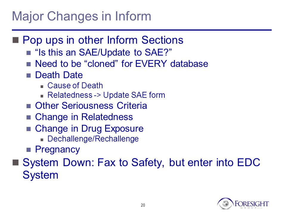 20 Major Changes in Inform Pop ups in other Inform Sections Is this an SAE/Update to SAE Need to be cloned for EVERY database Death Date Cause of Death Relatedness -> Update SAE form Other Seriousness Criteria Change in Relatedness Change in Drug Exposure Dechallenge/Rechallenge Pregnancy System Down: Fax to Safety, but enter into EDC System