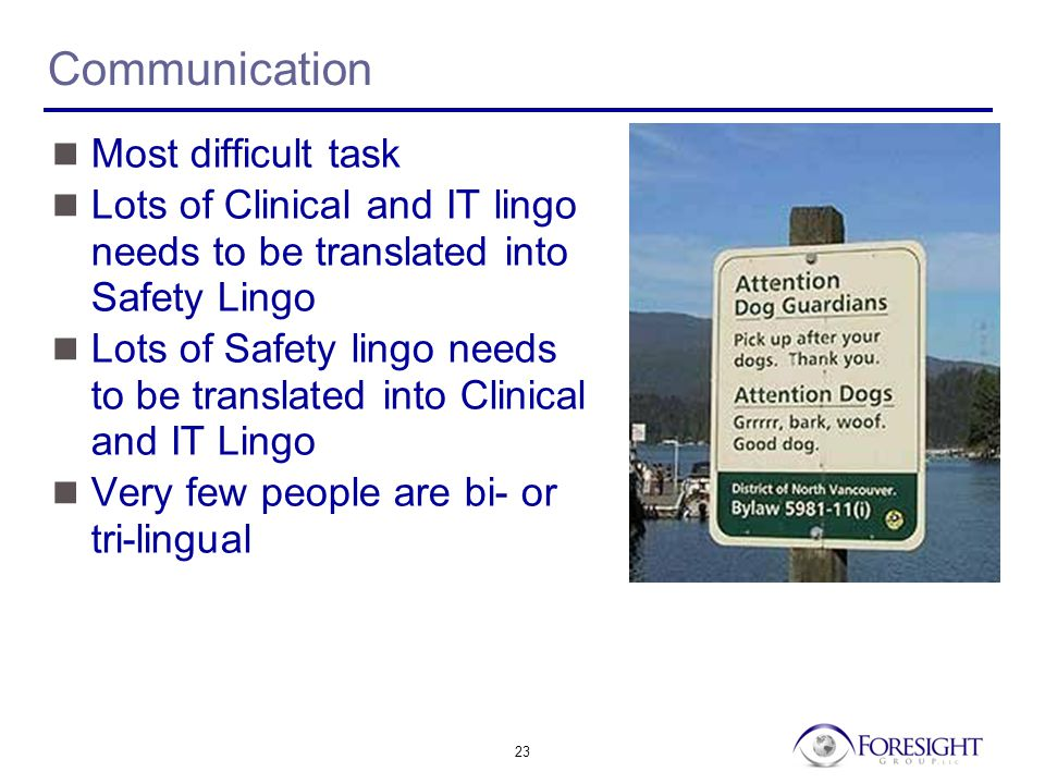 23 Communication Most difficult task Lots of Clinical and IT lingo needs to be translated into Safety Lingo Lots of Safety lingo needs to be translated into Clinical and IT Lingo Very few people are bi- or tri-lingual