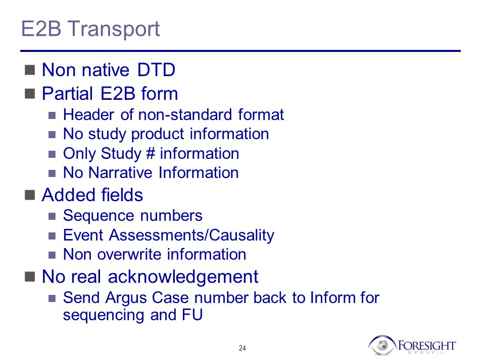 24 E2B Transport Non native DTD Partial E2B form Header of non-standard format No study product information Only Study # information No Narrative Information Added fields Sequence numbers Event Assessments/Causality Non overwrite information No real acknowledgement Send Argus Case number back to Inform for sequencing and FU