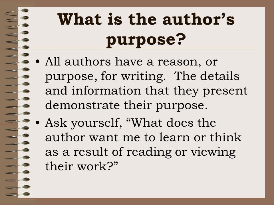 What is the author's purpose.All authors have a reason, or purpose, for writing.