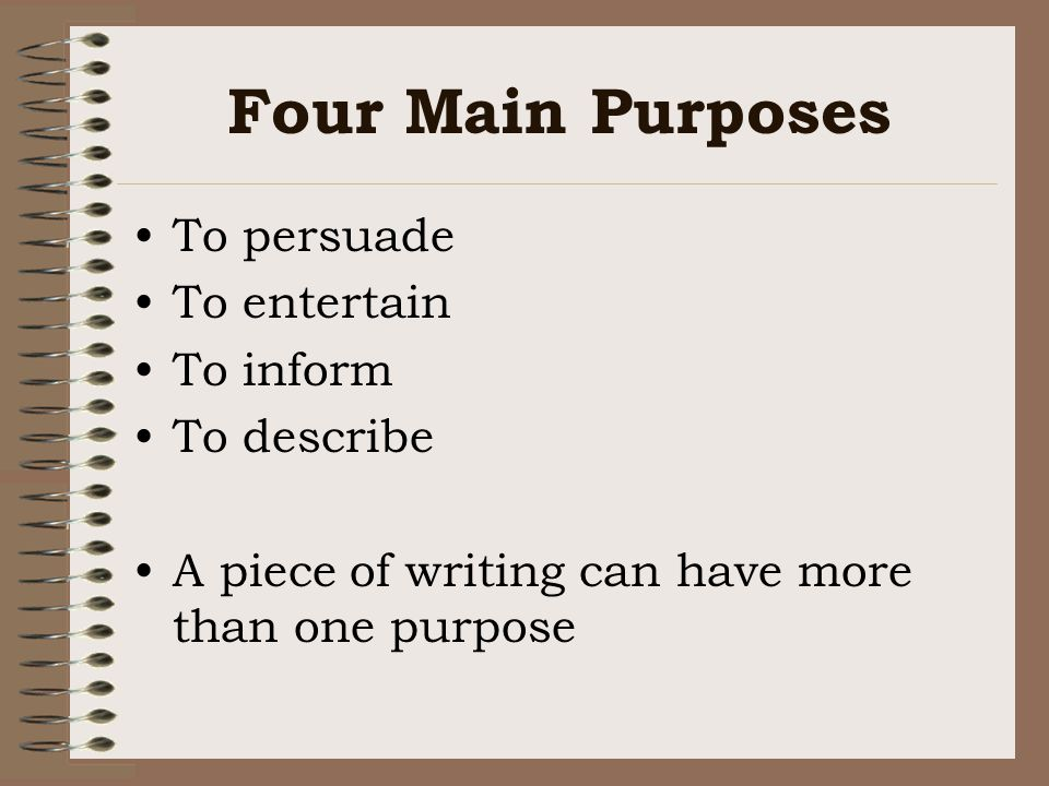 Four Main Purposes To persuade To entertain To inform To describe A piece of writing can have more than one purpose