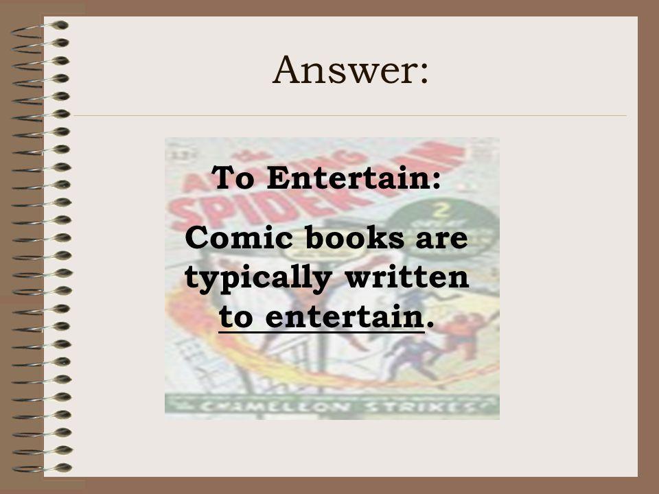Answer: To Entertain: Comic books are typically written to entertain.