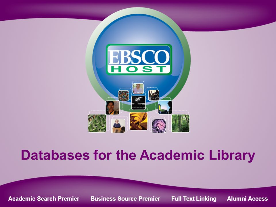 Online Databases for Academic Libraries Databases for the Academic Library Academic Search Premier Business Source Premier Full Text Linking Alumni Access