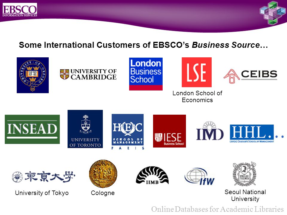 Online Databases for Academic Libraries Some International Customers of EBSCO's Business Source… Cologne London School of Economics University of Tokyo Seoul National University