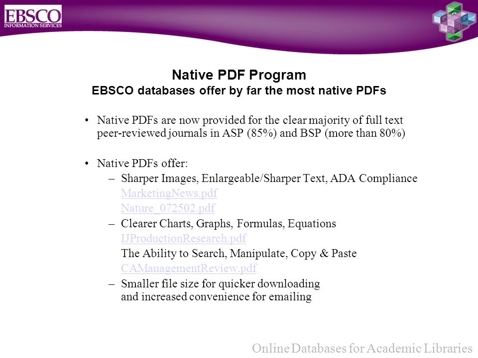 Online Databases for Academic Libraries Native PDFs are now provided for the clear majority of full text peer-reviewed journals in ASP (85%) and BSP (more than 80%) Native PDFs offer: –Sharper Images, Enlargeable/Sharper Text, ADA Compliance MarketingNews.pdf Nature_072502.pdf –Clearer Charts, Graphs, Formulas, Equations IJProductionResearch.pdf The Ability to Search, Manipulate, Copy & Paste CAManagementReview.pdf –Smaller file size for quicker downloading and increased convenience for emailing Native PDF Program EBSCO databases offer by far the most native PDFs