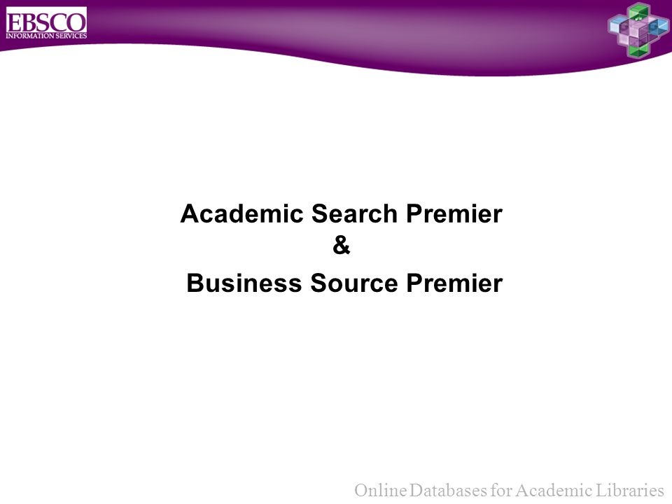 Online Databases for Academic Libraries Academic Search Premier & Business Source Premier