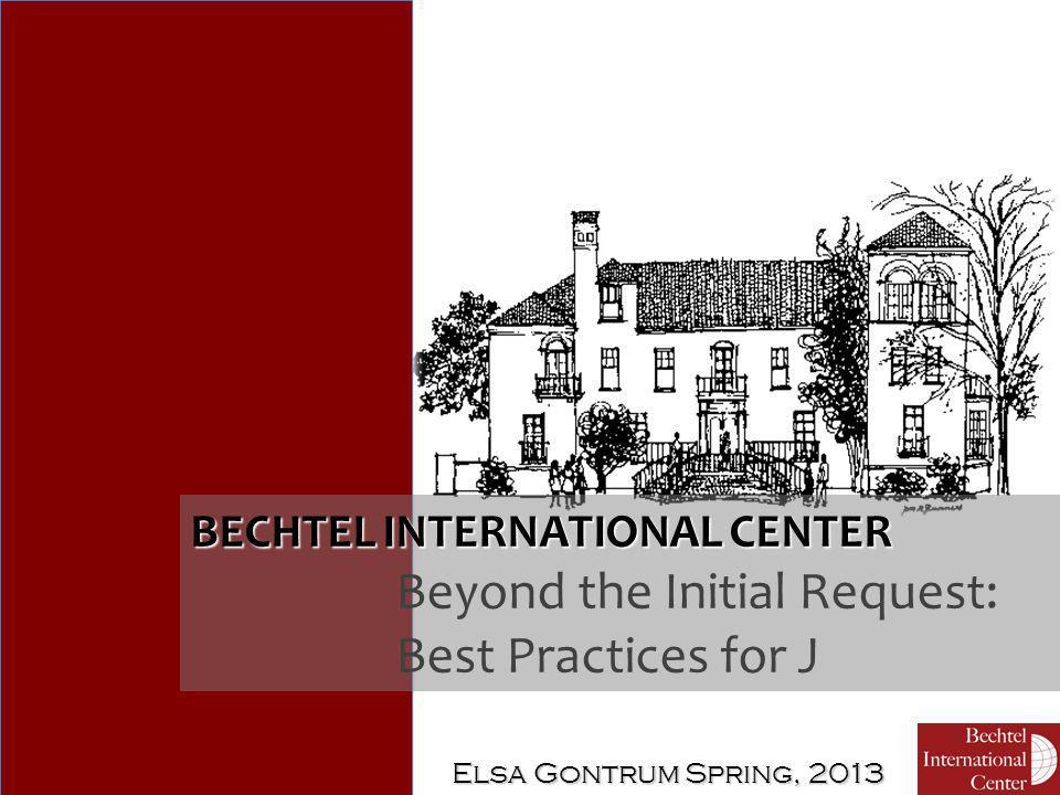 Elsa Gontrum Spring, 2013 BECHTEL INTERNATIONAL CENTER Beyond the Initial Request: Best Practices for J