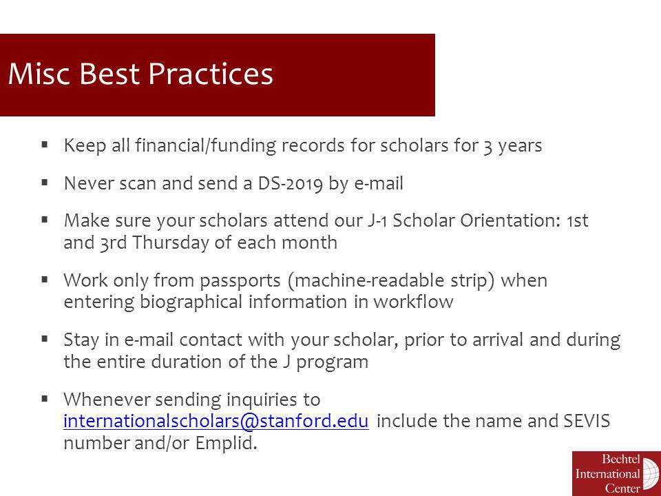 Misc Best Practices  Keep all financial/funding records for scholars for 3 years  Never scan and send a DS-2019 by e-mail  Make sure your scholars