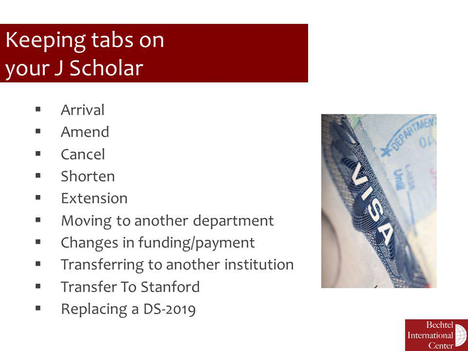 Keeping tabs on your J Scholar  Arrival  Amend  Cancel  Shorten  Extension  Moving to another department  Changes in funding/payment  Transfer
