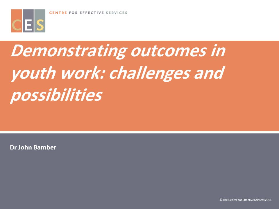 Demonstrating outcomes in youth work: challenges and possibilities Dr John Bamber © The Centre for Effective Services 2011