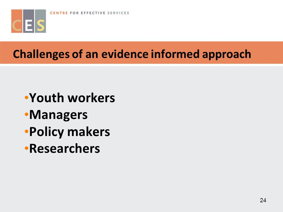 24 Challenges of an evidence informed approach Youth workers Managers Policy makers Researchers