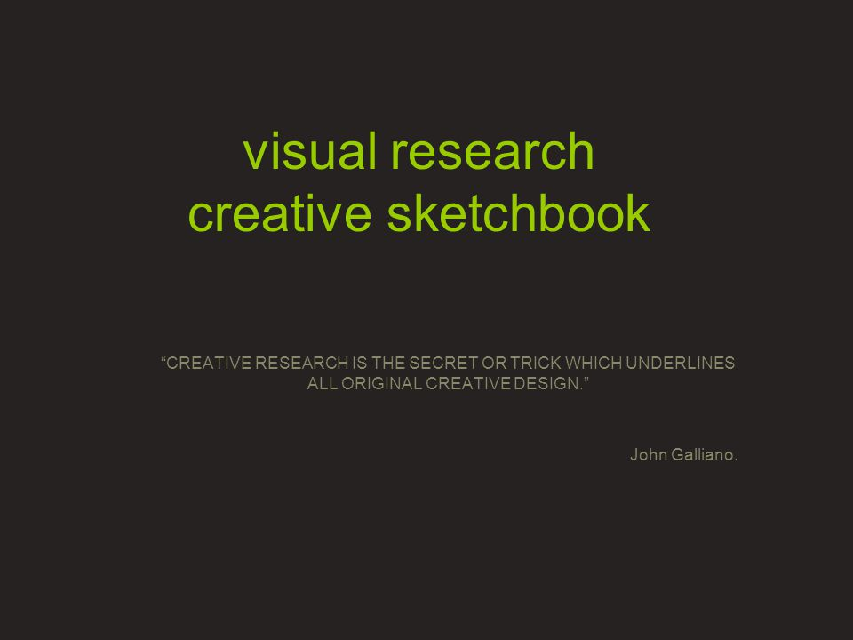 visual research creative sketchbook CREATIVE RESEARCH IS THE SECRET OR TRICK WHICH UNDERLINES ALL ORIGINAL CREATIVE DESIGN. John Galliano.