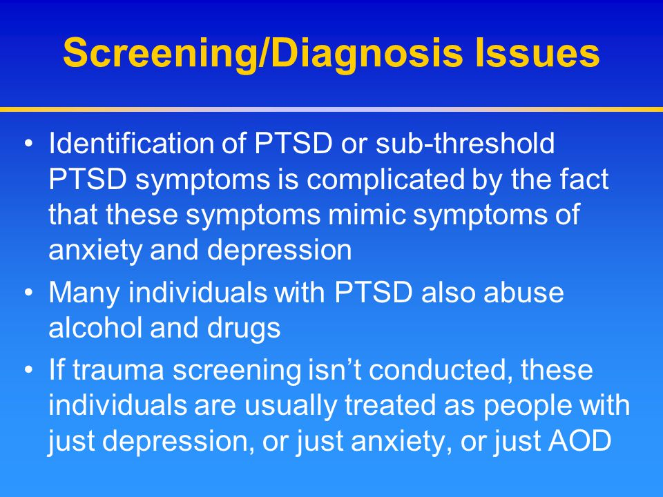 Screening/Diagnosis Issues Identification of PTSD or sub-threshold PTSD symptoms is complicated by the fact that these symptoms mimic symptoms of anxi