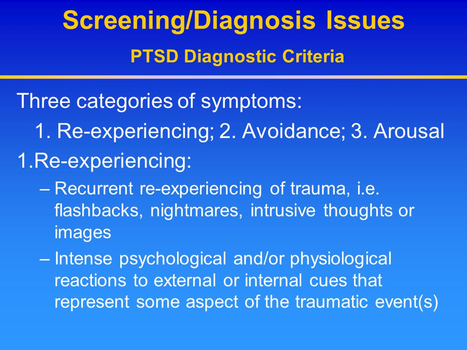Screening/Diagnosis Issues PTSD Diagnostic Criteria Three categories of symptoms: 1. Re-experiencing; 2. Avoidance; 3. Arousal 1.Re-experiencing: –Rec