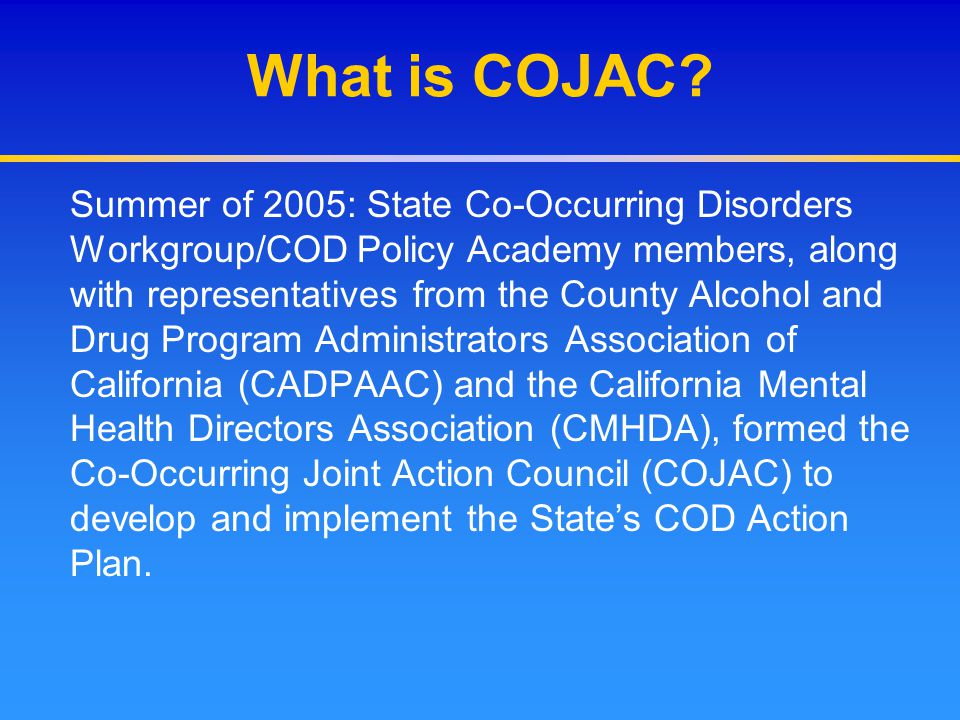 What is COJAC? Summer of 2005: State Co-Occurring Disorders Workgroup/COD Policy Academy members, along with representatives from the County Alcohol a