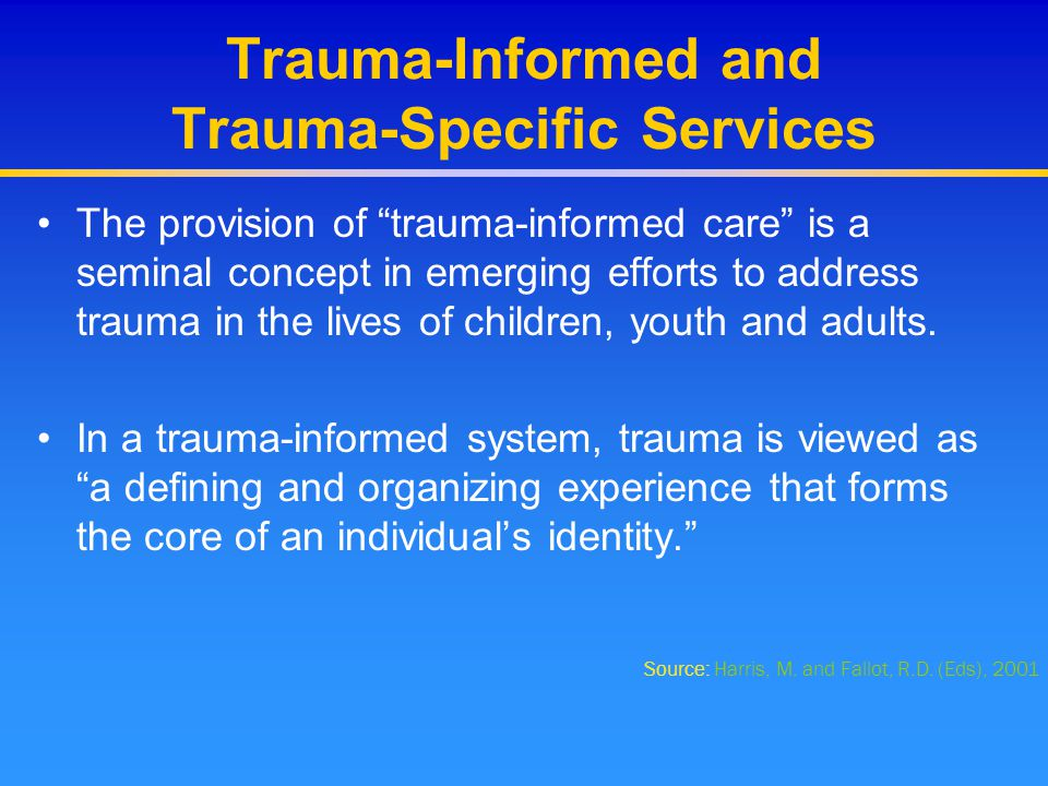 Core Treatment Components Additional elements of trauma-informed treatment: –Construction of a coherent trauma narrative –Strategies that allow exposure to traumatic memories and feelings in tolerable doses so that they can be mastered and integrated into the consumer/client's experience –Personal safety training and other important empowerment activities –Resilience and closure