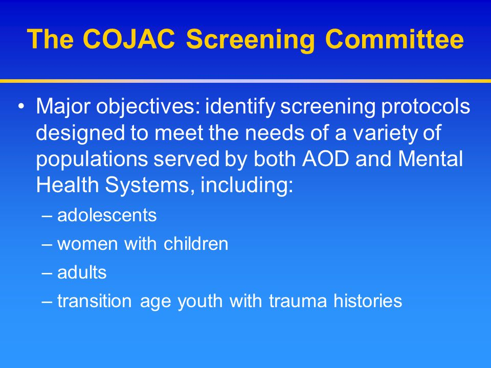 The COJAC Screening Committee Major objectives: identify screening protocols designed to meet the needs of a variety of populations served by both AOD