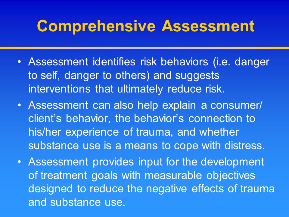 Comprehensive Assessment Assessment identifies risk behaviors (i.e. danger to self, danger to others) and suggests interventions that ultimately reduc