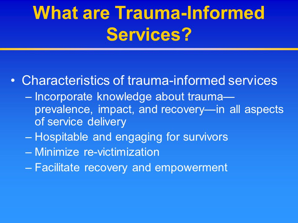 Core Treatment Components Cognitive Traumatized individuals often show negative patterns of thinking as a result of their traumatic experiences –Distrust of others or expectations that they might be harmed by others –Overestimation of and preoccupation with danger –Low self-esteem and self-blame (feeling responsible for the trauma or what happened as a result) –Helplessness and hopelessness about the future –Shame and/or stigma –Survivor guilt