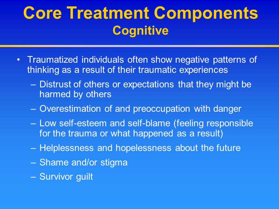 Core Treatment Components Cognitive Traumatized individuals often show negative patterns of thinking as a result of their traumatic experiences –Distr