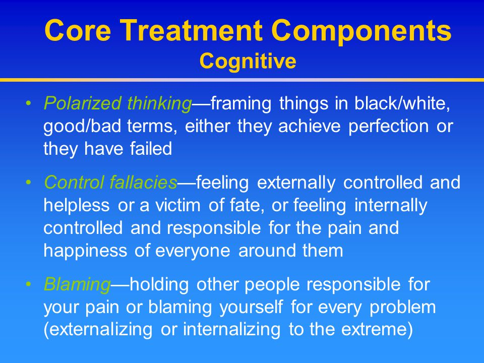 Core Treatment Components Cognitive Polarized thinking—framing things in black/white, good/bad terms, either they achieve perfection or they have fail