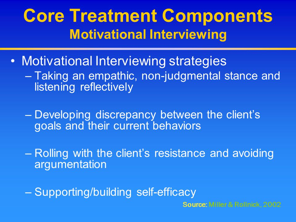 Core Treatment Components Motivational Interviewing Motivational Interviewing strategies –Taking an empathic, non-judgmental stance and listening refl