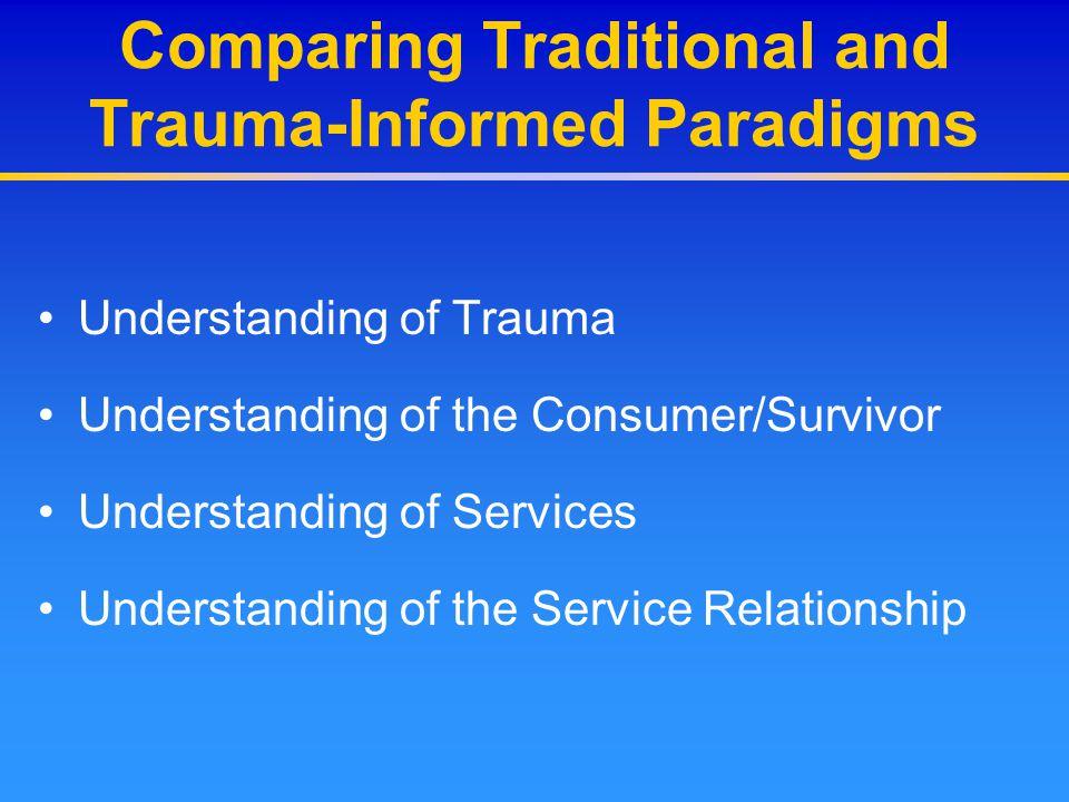 Comparing Traditional and Trauma-Informed Paradigms Understanding of Trauma Understanding of the Consumer/Survivor Understanding of Services Understan