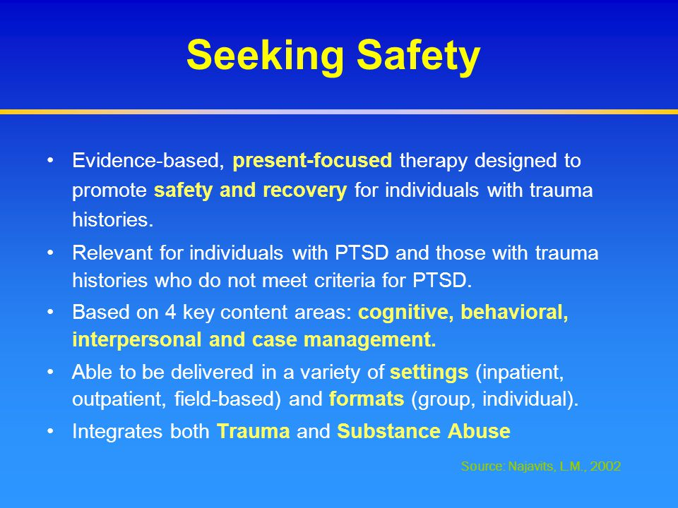Seeking Safety Evidence-based, present-focused therapy designed to promote safety and recovery for individuals with trauma histories. Relevant for ind