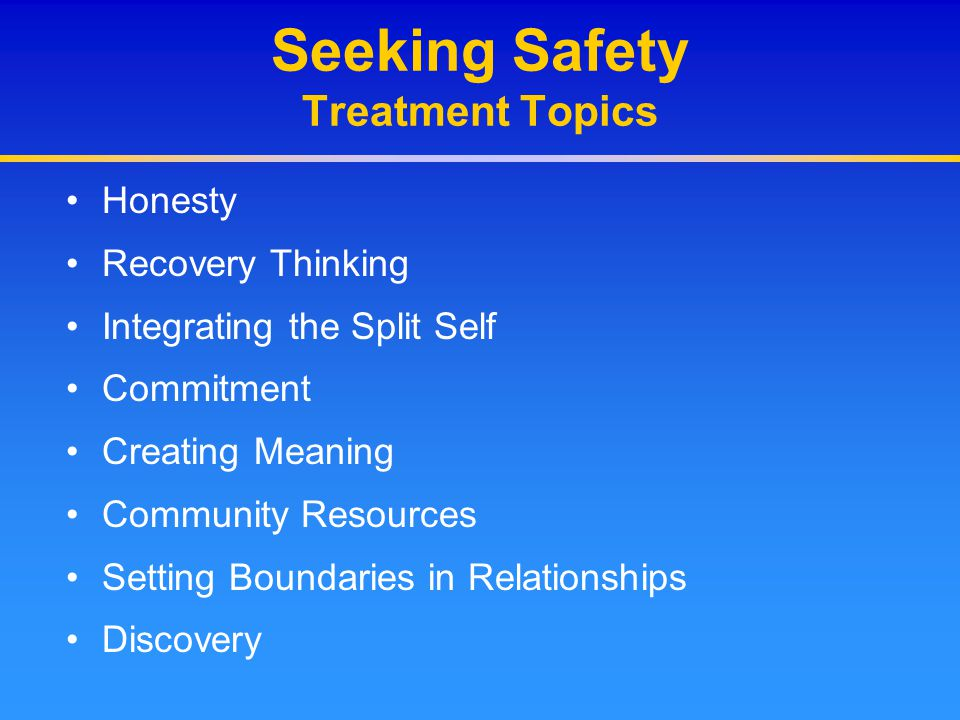 Seeking Safety Treatment Topics Honesty Recovery Thinking Integrating the Split Self Commitment Creating Meaning Community Resources Setting Boundarie
