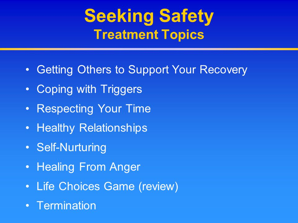 Seeking Safety Treatment Topics Getting Others to Support Your Recovery Coping with Triggers Respecting Your Time Healthy Relationships Self-Nurturing