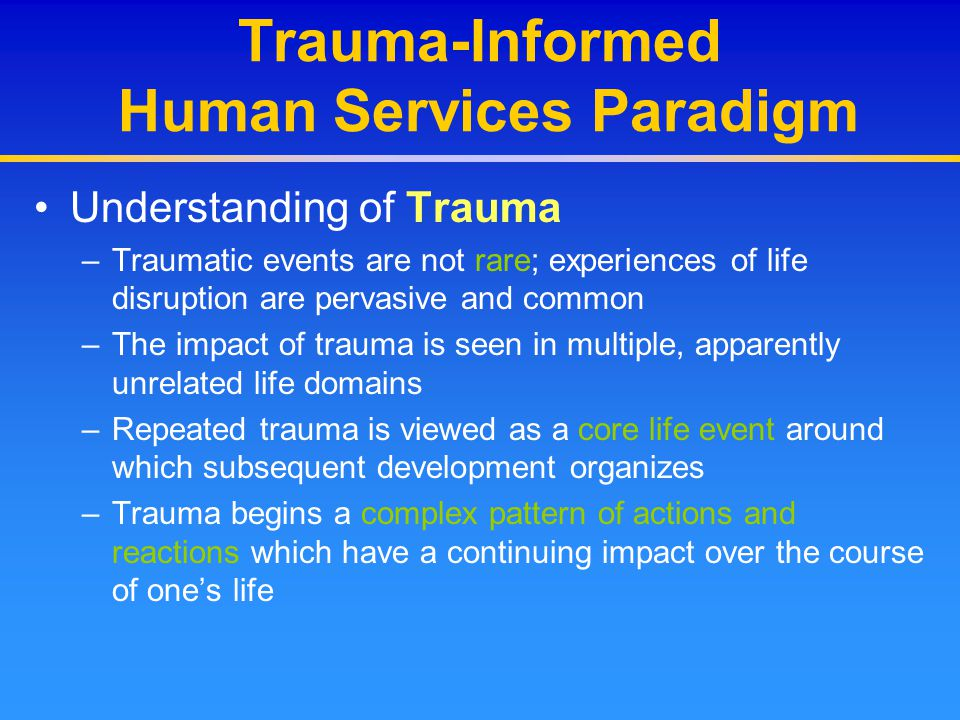 Trauma-Informed Human Services Paradigm Understanding of the Consumer/Survivor –An integrated, whole person view of individuals and their problems and resources – Symptoms are understood not as pathology but primarily as attempts to cope and survive; what seem to be symptoms may more accurately be solutions –A contextual, relational view of both problems and solutions –Appropriate and collaborative responsibility allocation