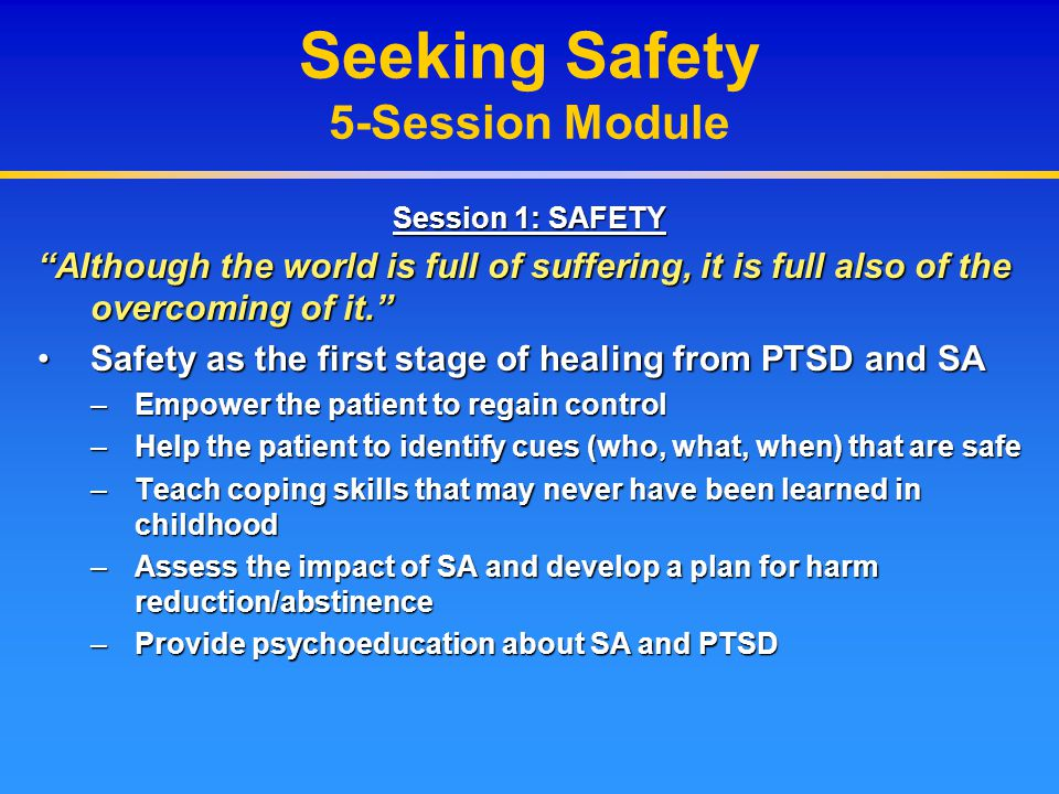 """Session 1: SAFETY """"Although the world is full of suffering, it is full also of the overcoming of it."""" Safety as the first stage of healing from PTSD a"""