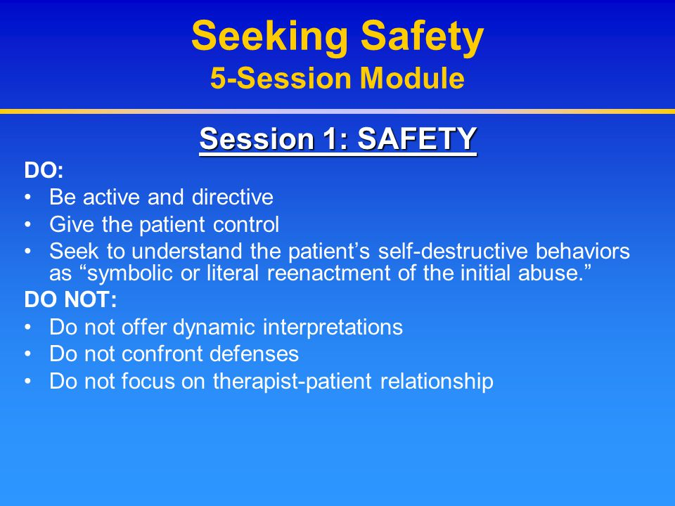 Seeking Safety 5-Session Module Session 1: SAFETY DO: Be active and directive Give the patient control Seek to understand the patient's self-destructi