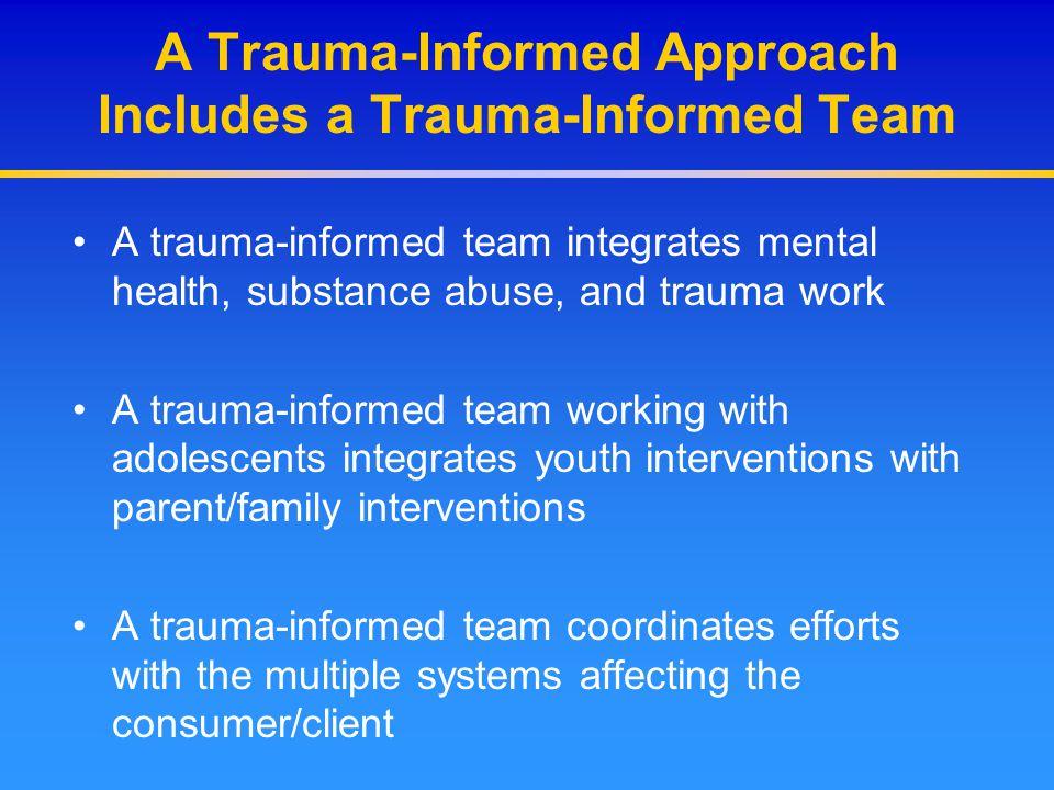 A Trauma-Informed Approach Includes a Trauma-Informed Team A trauma-informed team integrates mental health, substance abuse, and trauma work A trauma-