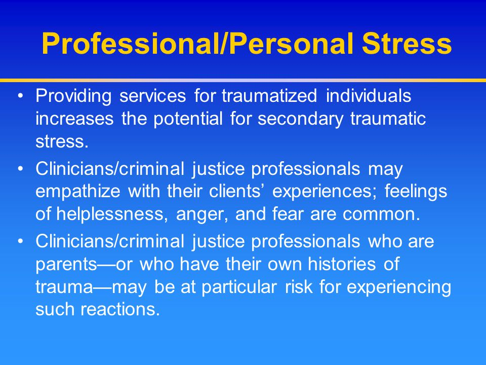 Professional/Personal Stress Providing services for traumatized individuals increases the potential for secondary traumatic stress. Clinicians/crimina