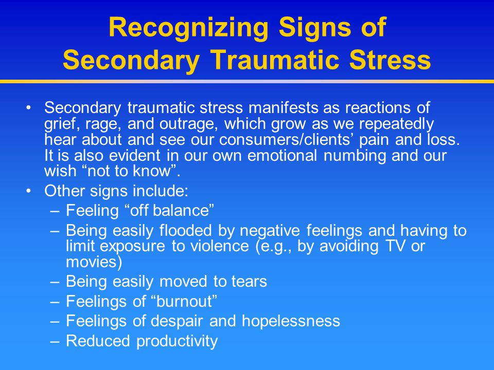 Recognizing Signs of Secondary Traumatic Stress Secondary traumatic stress manifests as reactions of grief, rage, and outrage, which grow as we repeat