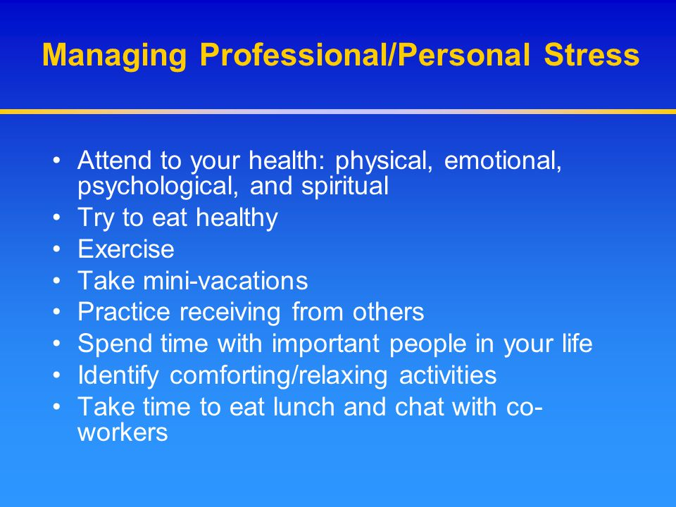 Managing Professional/Personal Stress Attend to your health: physical, emotional, psychological, and spiritual Try to eat healthy Exercise Take mini-v