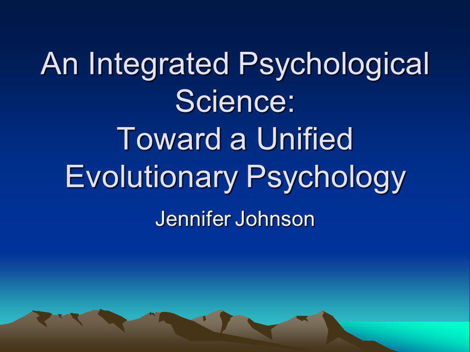 An Integrated Psychological Science: Toward a Unified Evolutionary Psychology Jennifer Johnson