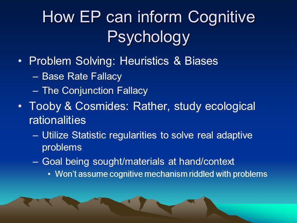 How EP can inform Cognitive Psychology Problem Solving: Heuristics & Biases –Base Rate Fallacy –The Conjunction Fallacy Tooby & Cosmides: Rather, study ecological rationalities –Utilize Statistic regularities to solve real adaptive problems –Goal being sought/materials at hand/context Won't assume cognitive mechanism riddled with problems
