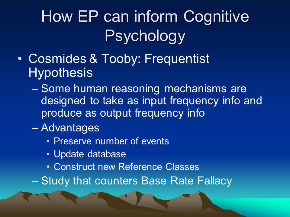 How EP can inform Cognitive Psychology Cosmides & Tooby: Frequentist Hypothesis –Some human reasoning mechanisms are designed to take as input frequency info and produce as output frequency info –Advantages Preserve number of events Update database Construct new Reference Classes –Study that counters Base Rate Fallacy