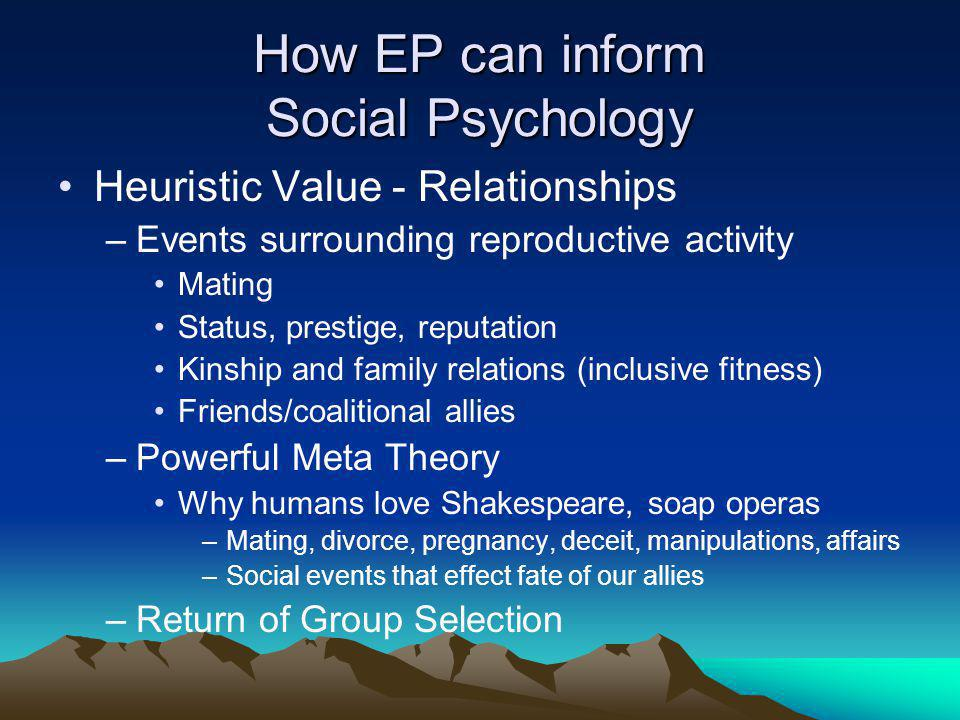 How EP can inform Social Psychology Heuristic Value - Relationships –Events surrounding reproductive activity Mating Status, prestige, reputation Kinship and family relations (inclusive fitness) Friends/coalitional allies –Powerful Meta Theory Why humans love Shakespeare, soap operas –Mating, divorce, pregnancy, deceit, manipulations, affairs –Social events that effect fate of our allies –Return of Group Selection