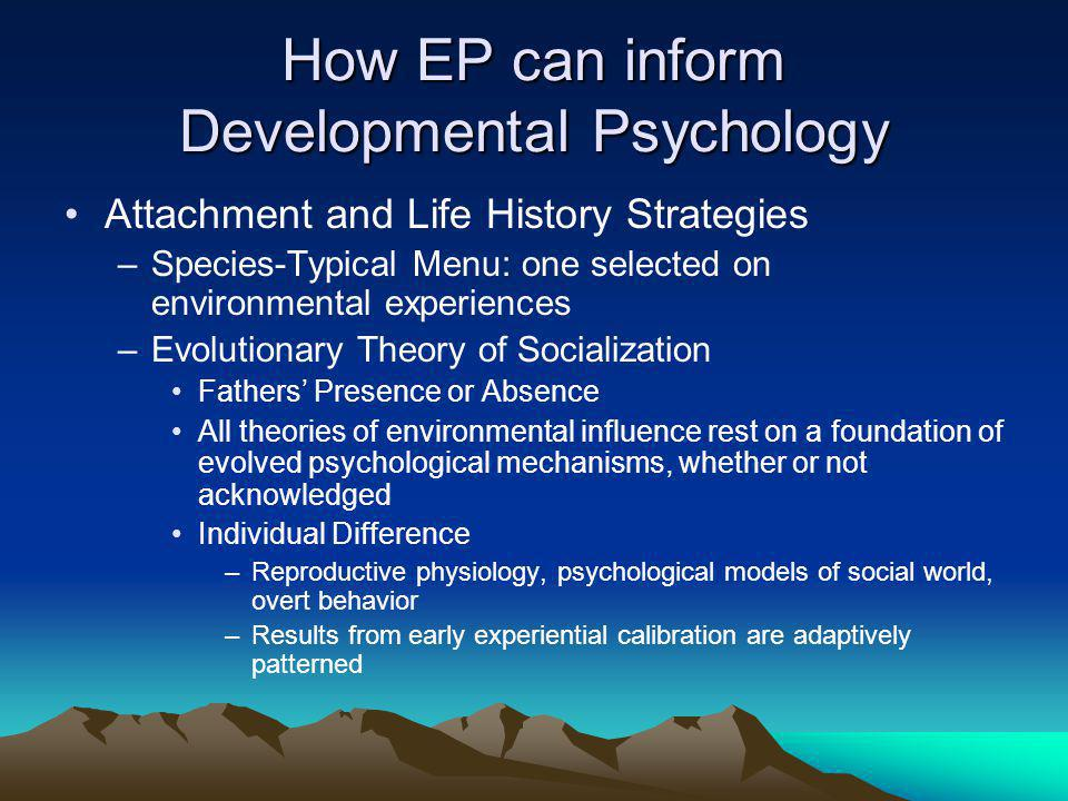 How EP can inform Developmental Psychology Attachment and Life History Strategies –Species-Typical Menu: one selected on environmental experiences –Evolutionary Theory of Socialization Fathers' Presence or Absence All theories of environmental influence rest on a foundation of evolved psychological mechanisms, whether or not acknowledged Individual Difference –Reproductive physiology, psychological models of social world, overt behavior –Results from early experiential calibration are adaptively patterned